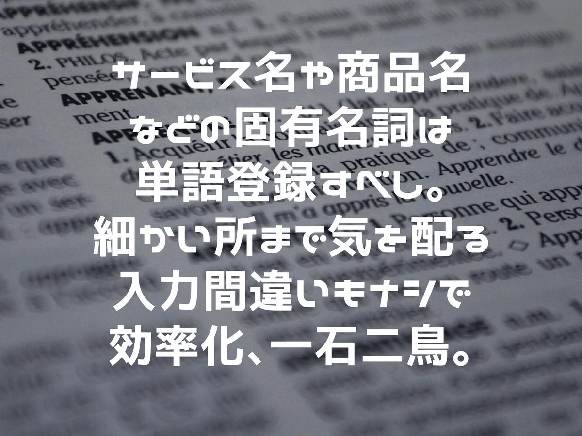 固有名詞は辞書ツールで単語登録すべし。細かい所まで気を配る&入力間違いもナシで効率化、一石二鳥。