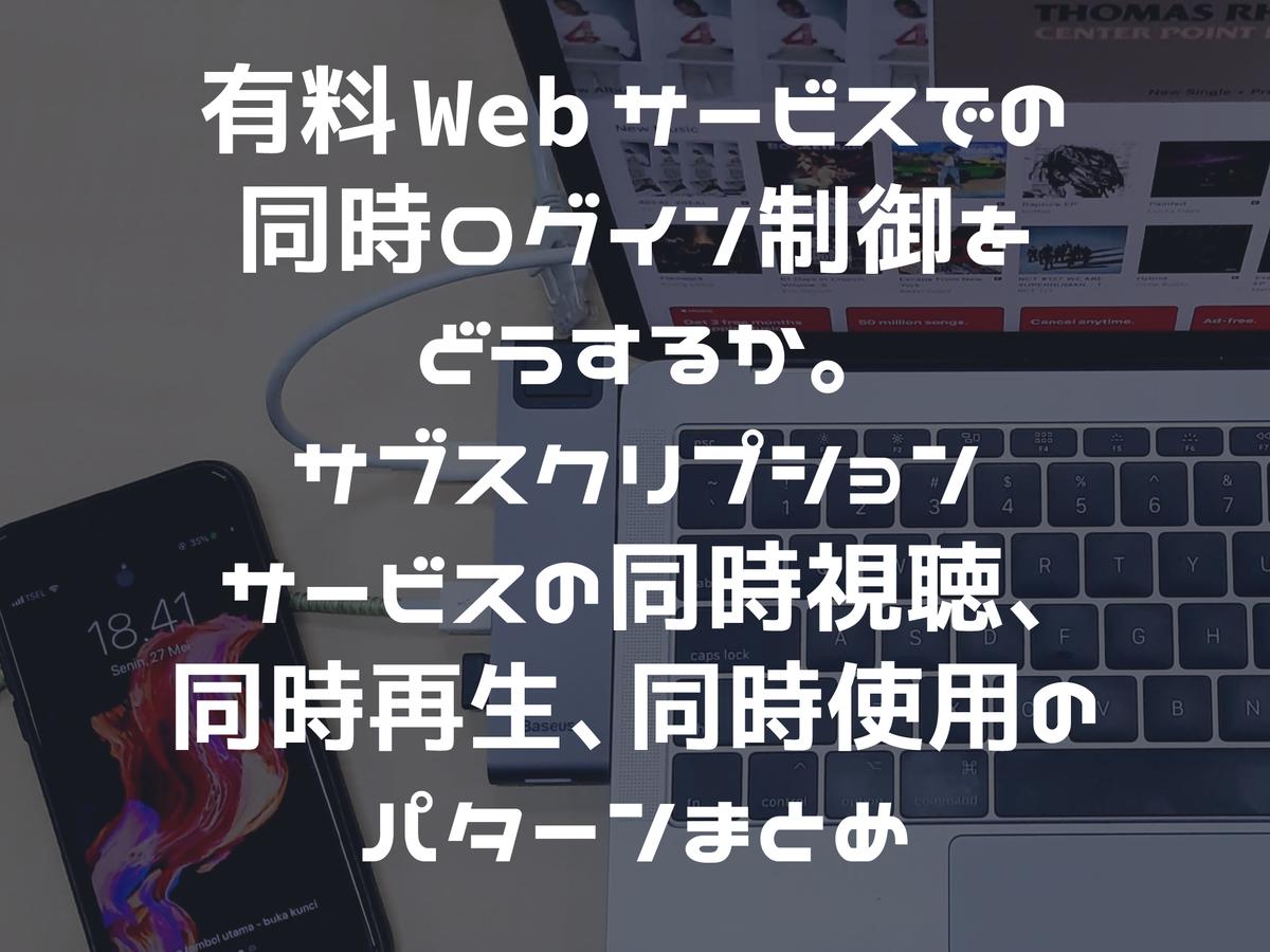 有料Webサービスでの同時ログイン制御をどうするか。サブスクリプションサービスの同時視聴、同時再生、同時使用のパターンまとめ