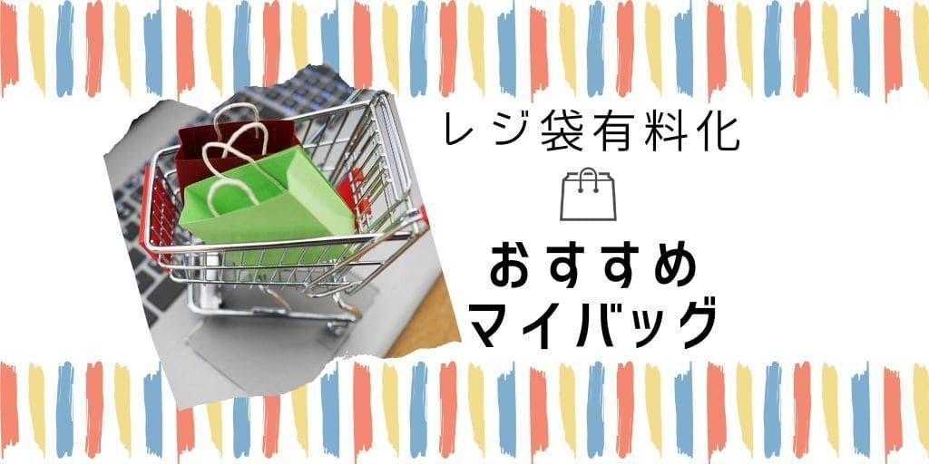 大容量や洗えて便利なおすすめマイバッグをご紹介!【レジ袋有料化】