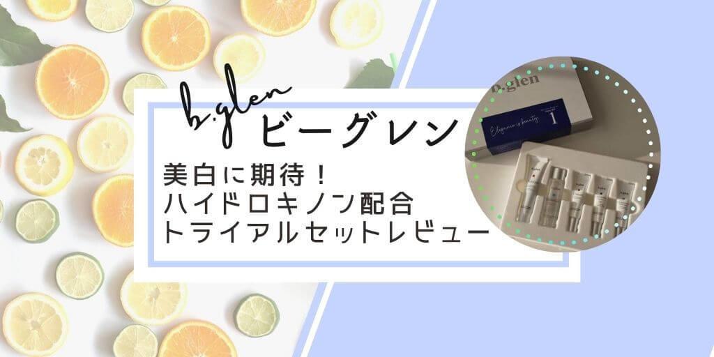 【ビーグレン】40代美白ケア!トライアルセットを口コミレビュー