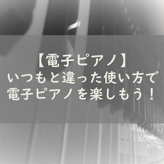 【電子ピアノ】活用しよう!いつもと違った使い方で電子ピアノをもっと楽しもう!