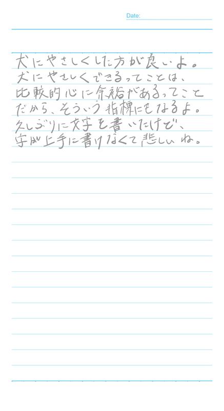 Date: 犬にやさしくした方が良いよ。 犬にやさしくできるってことは、 比較的心に余裕があるってこと だから、そういう指牌になるよ。 久しぶりに字を書いたけど、 字上手に書けなくて悲しいね。