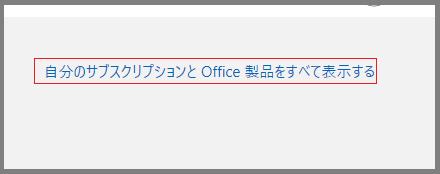 「自分のサブスクリプションとOffice 製品をすべて表示する」をクリックする