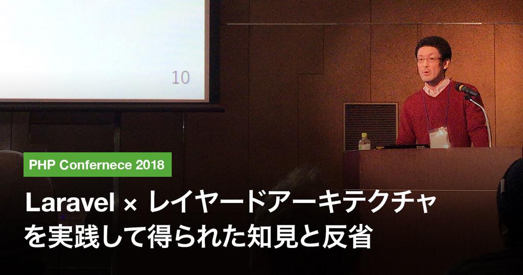 PHP Conference 2018 / Laravel × レイヤードアーキテクチャを実践して得られた知見と反省