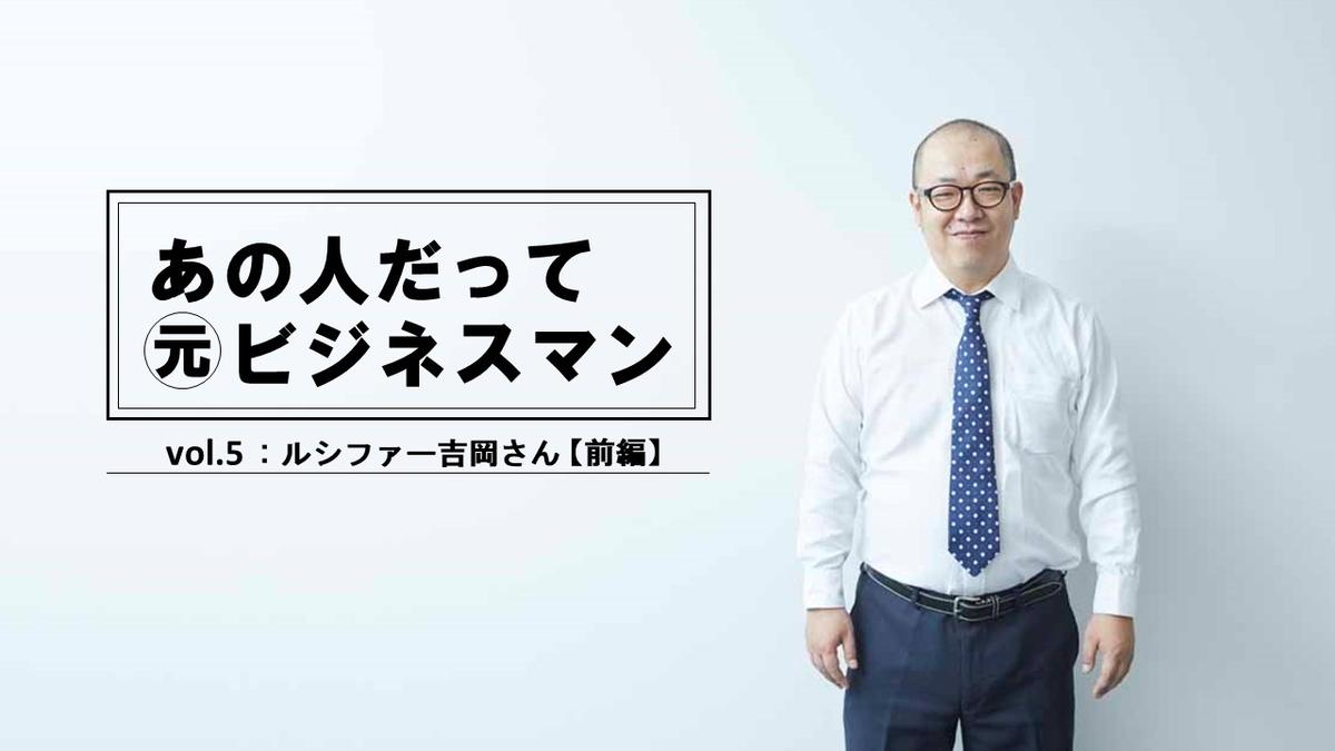【連載】あの人だって元ビジネスマン! 芸人 ルシファー吉岡┃会社を辞めるに至った3つの出来事。ピン芸人、ミスチル、○○○!