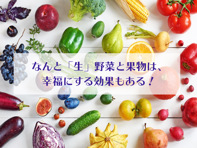 なんと「生」の野菜と果物は、幸福にする効果もある!