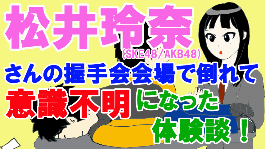 松井玲奈さん(SKE48・AKB48)の握手会会場で倒れて意識不明になった体験談!