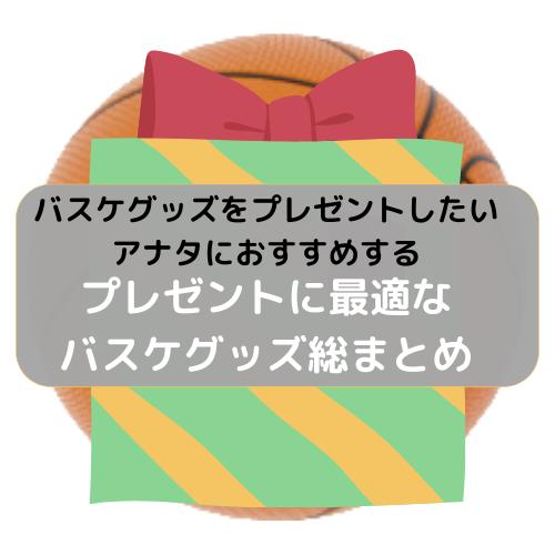 バスケグッズをプレゼントしたいアナタにおすすめする「プレゼントに最適なバスケグッズ総まとめ」
