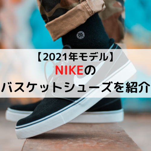 【2021年モデル】NIKE(ナイキ)のバスケットシューズを紹介「注目のバッシュをここに集めました」