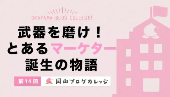 第14回岡山ブログカレッジ:武器を磨け!とあるマーケター誕生の物語
