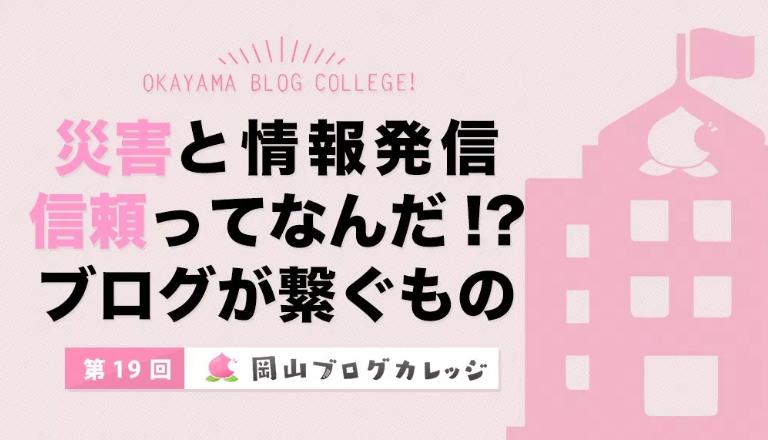 第19回岡山ブログカレッジ「災害と情報発信 信頼ってなんだ!?ブログが繋ぐもの」