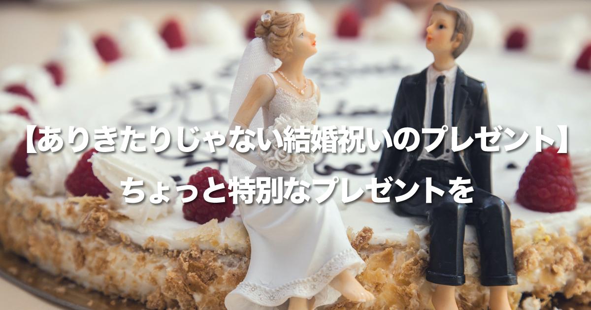 【ありきたりじゃない結婚祝いのプレゼント】親しいからこそありきたりじゃ面白くないから!ちょっと特別なプレゼントを