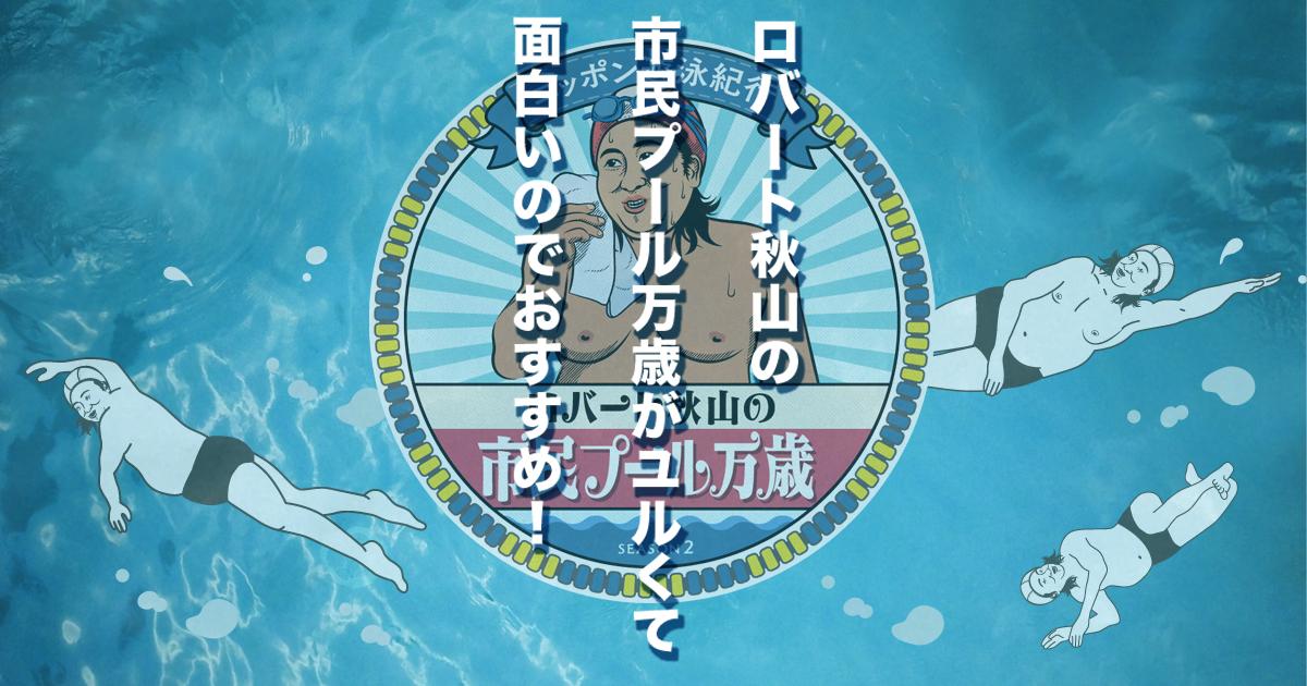 ロバート秋山の市民プール万歳がユルくて面白いのでおすすめ!