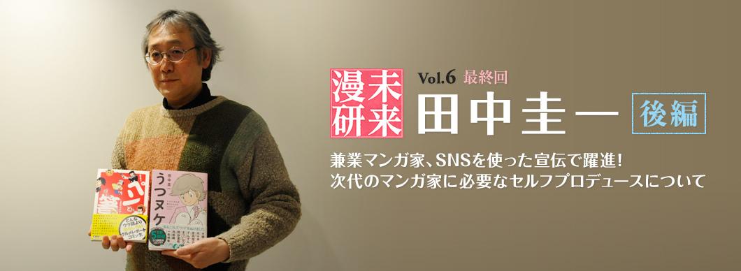 未来漫研 Vol.6(最終回) 田中圭一 兼業マンガ家、SNSを使った宣伝で躍進! 次代のマンガ家に必要なセルフプロデュースについて(後編)