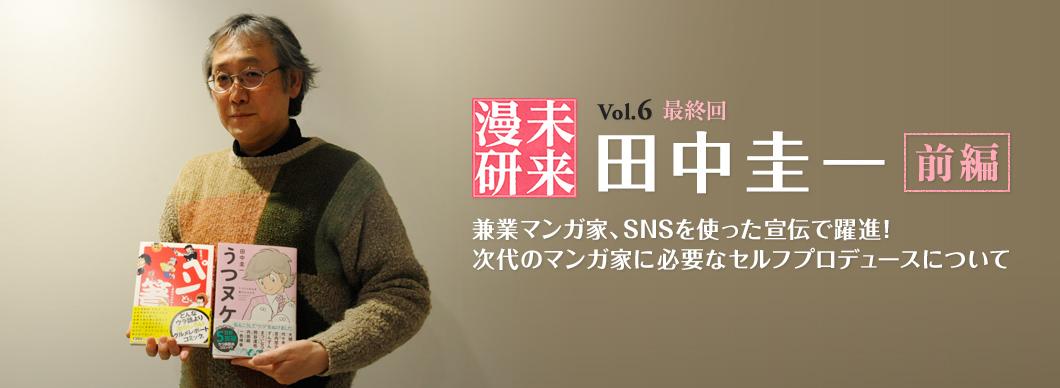 未来漫研 Vol.6(最終回) 田中圭一 兼業マンガ家、SNSを使った宣伝で躍進! 次代のマンガ家に必要なセルフプロデュースについて(前編)