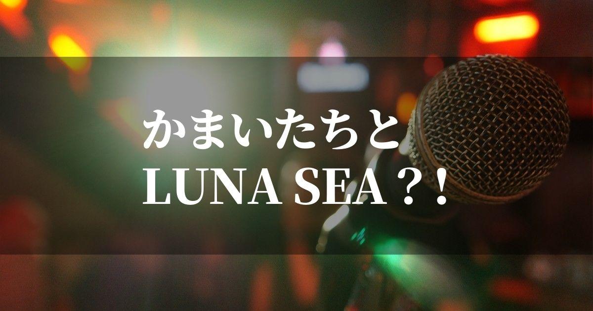かまいたちとLUNASEAの関係とは?!【クセスゴで歌ってほしい曲も紹介】