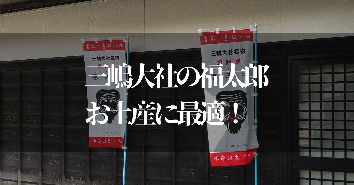 三嶋大社の福太郎がお土産に人気な理由とは?!【確かにこれはヤバい】