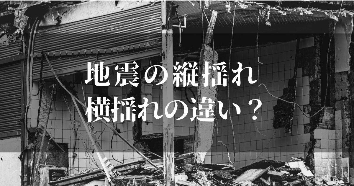 地震の縦揺れと横揺れの違いとは!?【万が一のために知っておくべきこと】