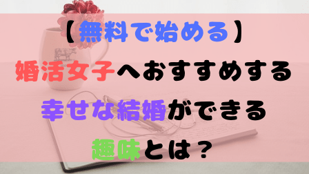 【無料で始める】婚活女子へおすすめする幸せな結婚ができる趣味とは?