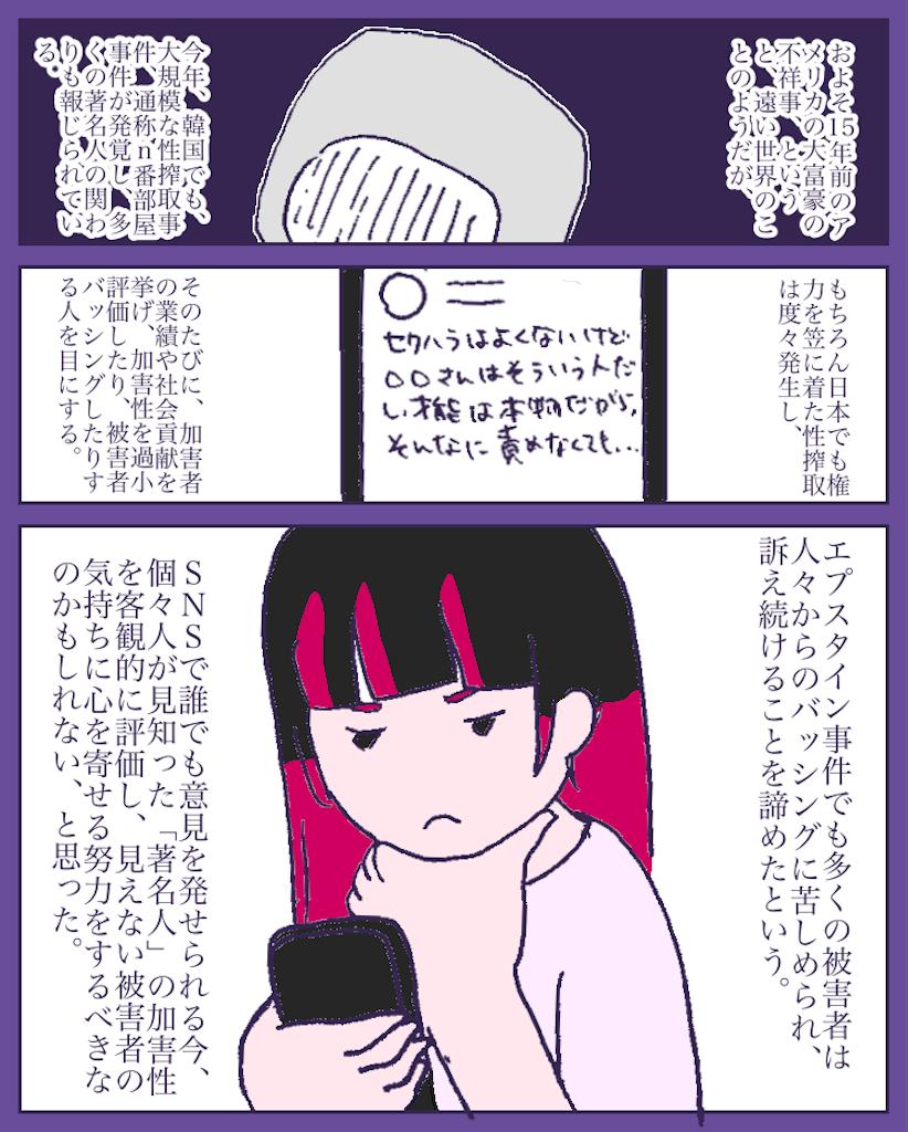 """""""今年、韓国でも大規模なデジタル性搾取、通称、n番部屋事件が発覚し、複数の著名人の関わりも報じられている。もちろん日本でも権力を笠にきた性搾取はたびたび発生し、その度に加害者の業績や社会貢献を理由に加害性を過小評価したり、被害者をバッシングするのを目にする。エプスタイン事件でも多くの被害者は人々からのバッシングに苦しめられ、訴え続けることを諦めたという。SNSで誰でも意見を発せられる今、個々人が見知った「著名人」のかが異性を客観的に評価し、見えない被害者の気持ちに心を寄せる努力をすべきなのかもしれない。"""""""