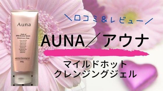 Auna(アウナ)ホットクレンジングジェル口コミレビュー!マナラとの比較も【ロート製薬】