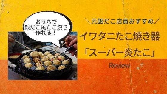 元銀だこ店員おすすめ!たこ焼き器イワタニ「スーパー炎たこ」レビュー!おいしいたこ焼きの作り方