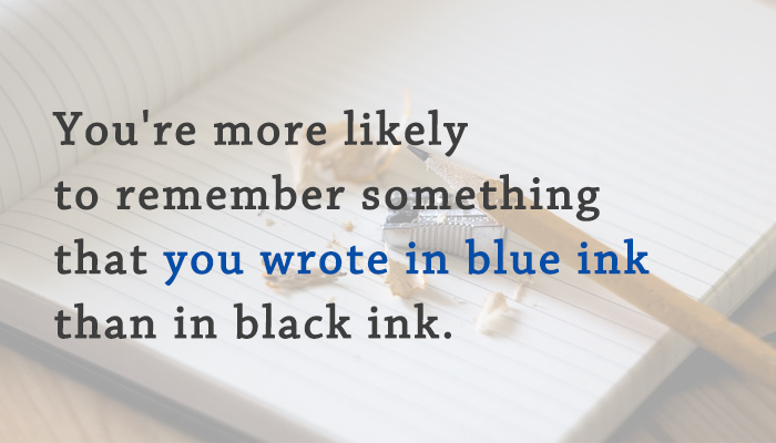 You're more likely to remember something that you wrote in blue ink than in black ink.
