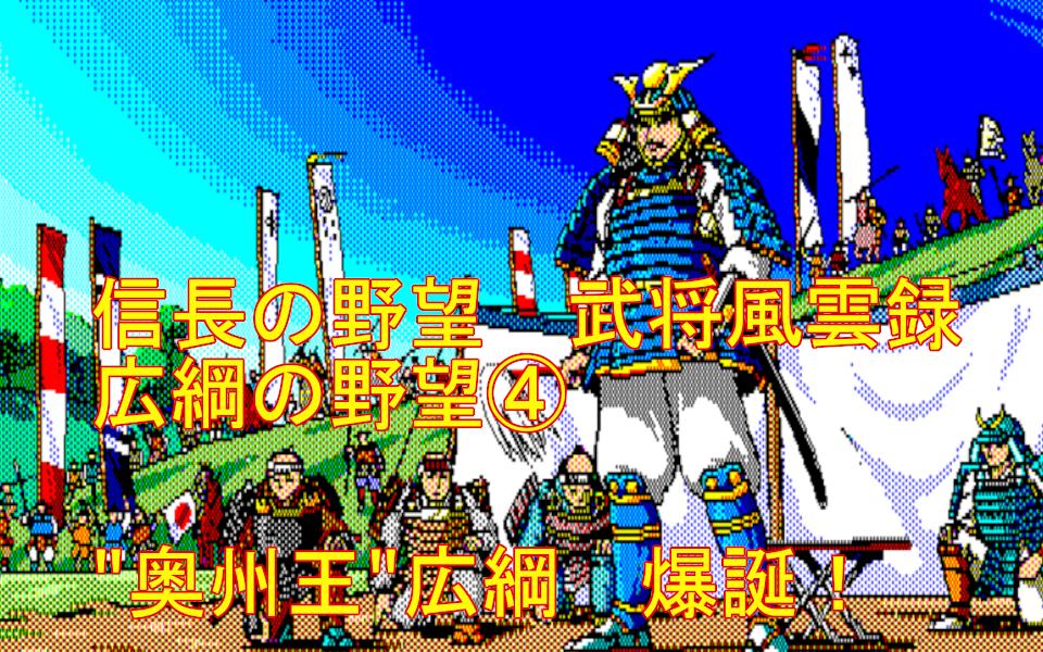 """信長の野望 武将風雲録 攻略 ~広綱の野望④~ """"奥州王""""広綱・爆誕!"""