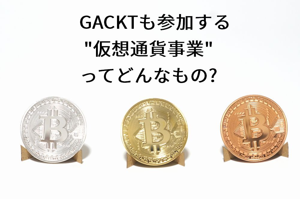 GACKTも参加する仮想通貨事業ってどんなもの?