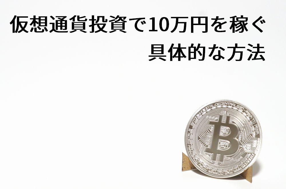 仮想通貨投資で10万円を稼ぐ具体的な方法 ビットコインなど初心者にもわかりやすい解説付き