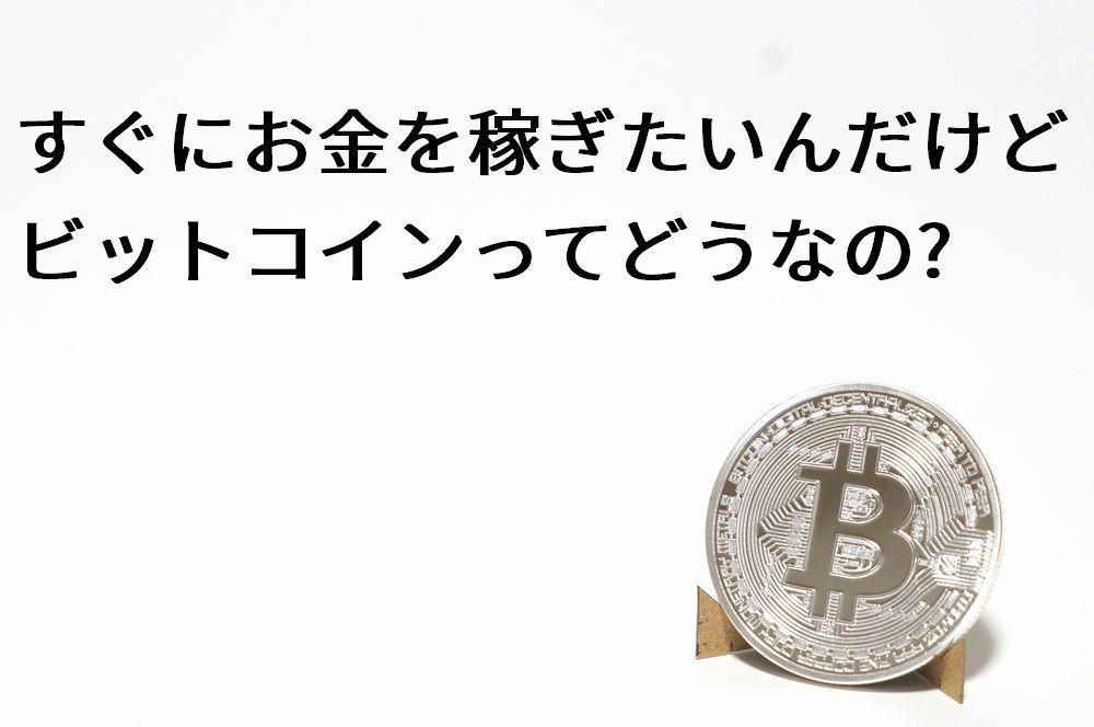 すぐにお金を稼ぎたいんだけどビットコインってどうなの?