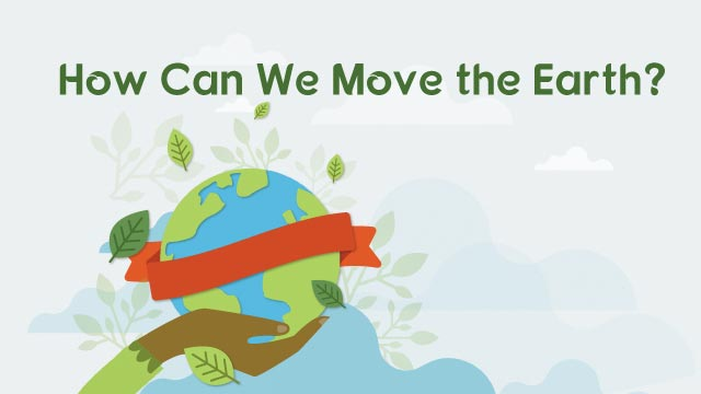 How Can We Move the Earth?