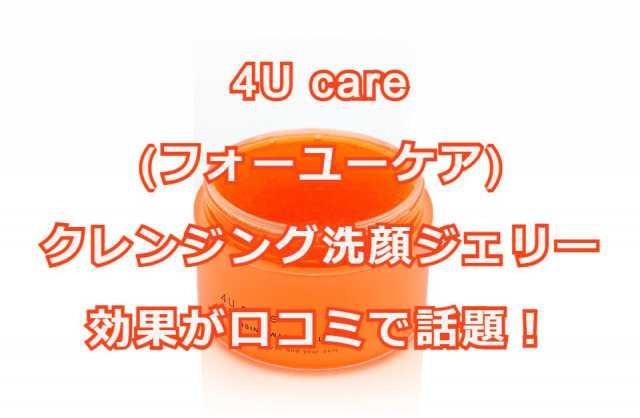 4U care(フォーユーケア)クレンジング洗顔ジェリーの記事タイトル画像
