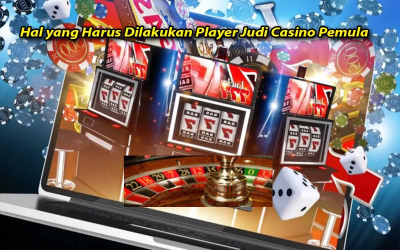 Hal yang Harus Dilakukan Player Judi Casino Pemula