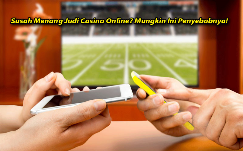 Susah Menang Judi Casino Online? Mungkin Ini Penyebabnya!
