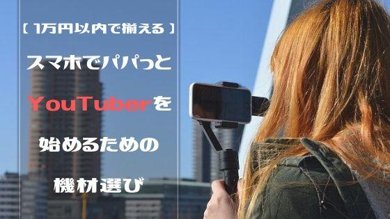 【 1万円以内で揃える! 】スマホでパパっとYouTuberを始めるための撮影機材選び