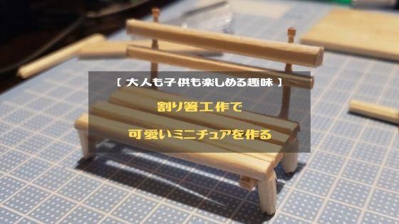 割り箸工作で可愛いミニチュアを作る【 大人も子供も一緒に楽しめる趣味 】