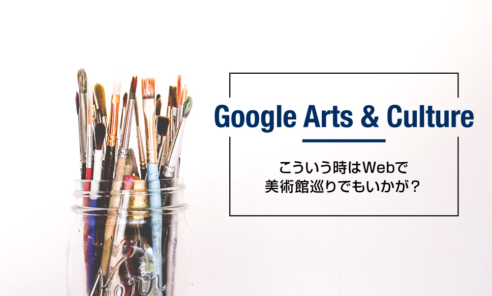 【Google Arts & Culture】を使って、自宅で美術館巡り