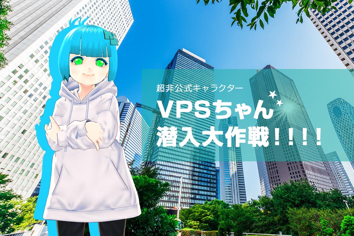 VPSちゃん潜入大作!