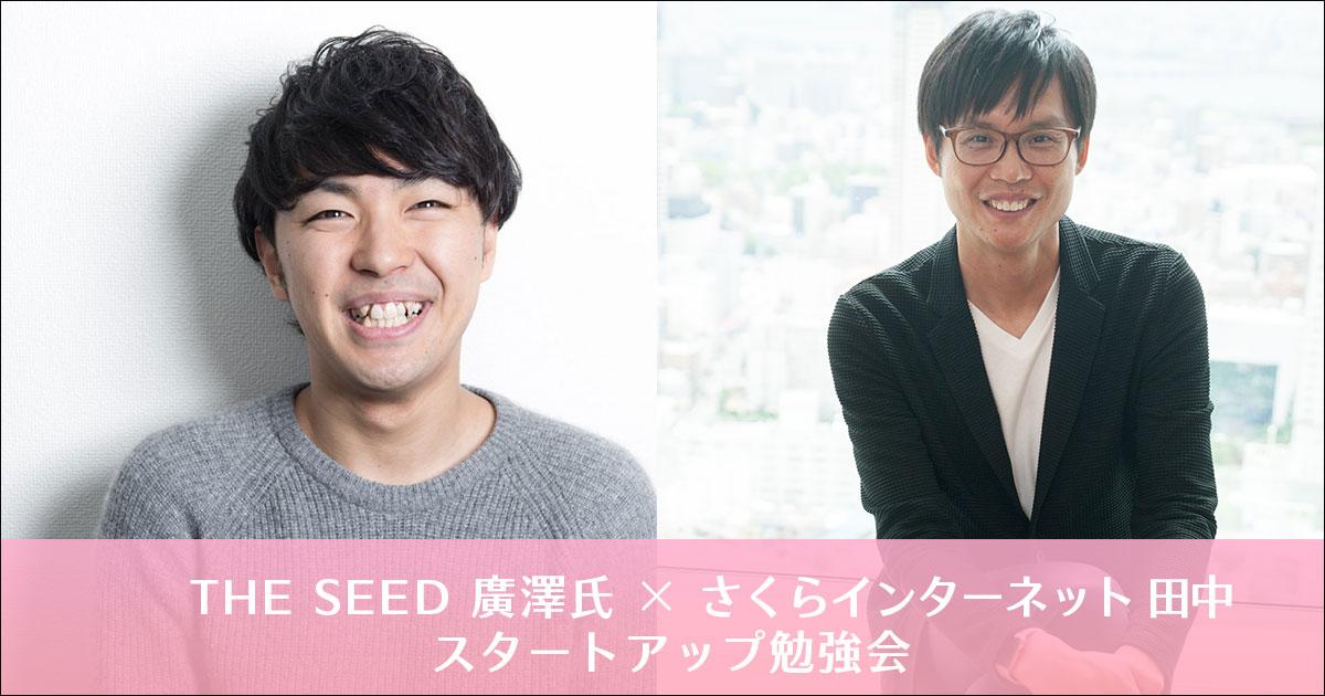 スタートアップ、一番目の応援者になろう! THE SEED廣澤氏 × さくらインターネット田中