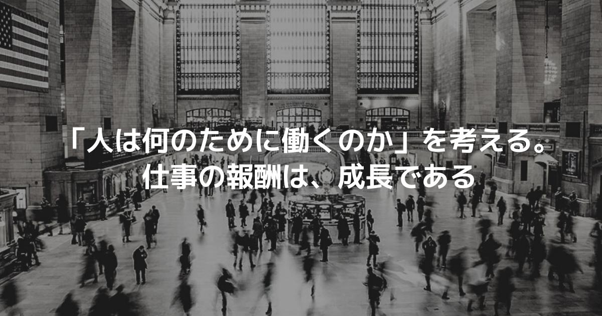 「人は何のために働くのか」を考える。仕事の報酬は、成長である