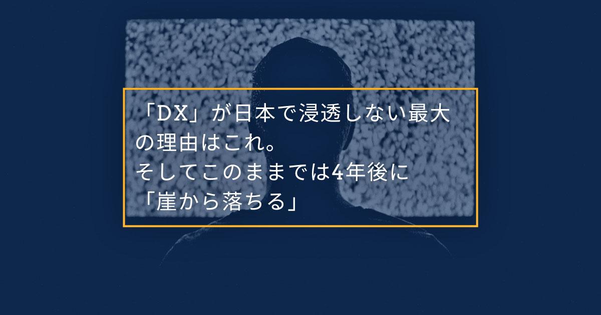 「DX」が日本で浸透しない最大の理由はこれ。そしてこのままでは4年後に「崖から落ちる」