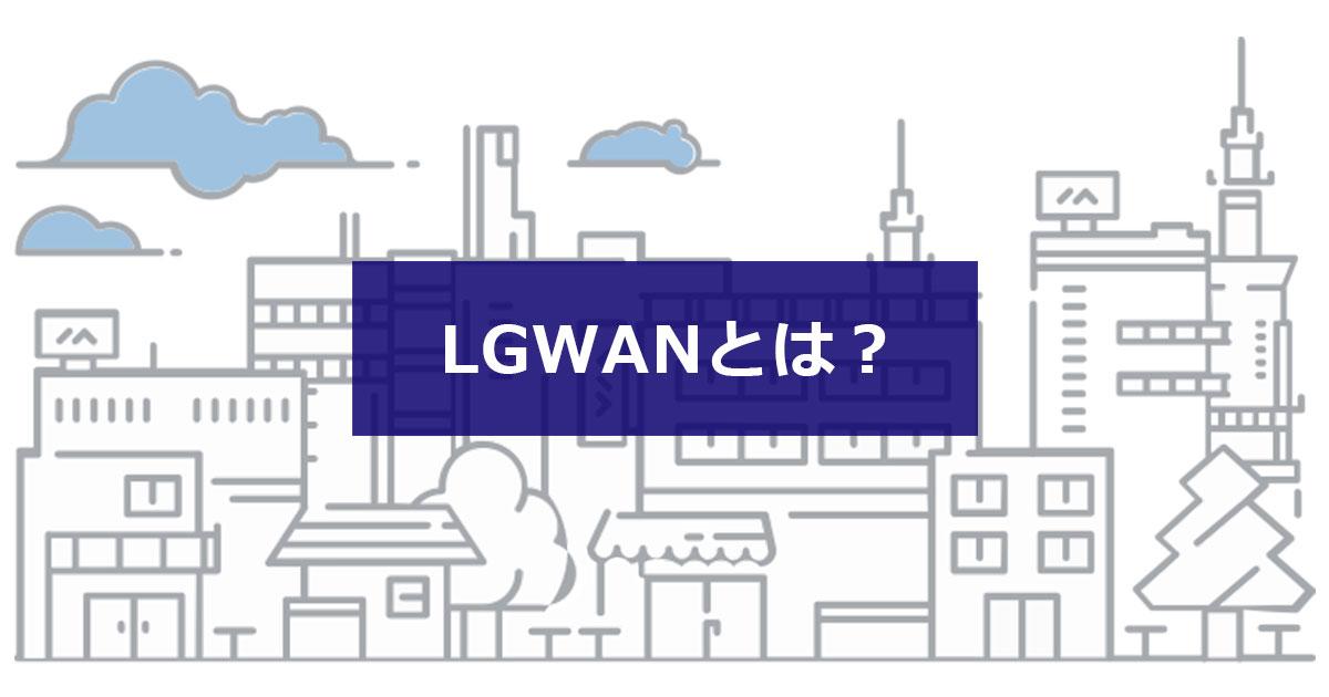 LGWANとは? 地方公共団体向けビジネスに欠かせない理由をわかりやすく解説