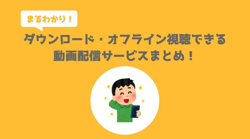 【まるわかり】ダウンロード・オフライン視聴できる動画配信サービスまとめ