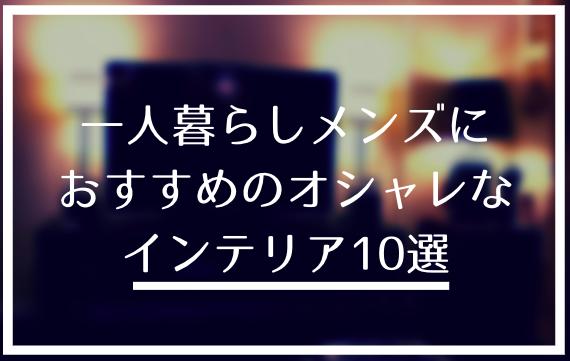 【必読】一人暮らしメンズにおすすめのオシャレなインテリア10選|買ったものから厳選して紹介
