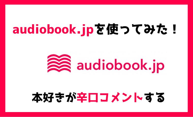 【正直どう?】audiobook.jp使ってみたので本音レビュー|評判まとめ