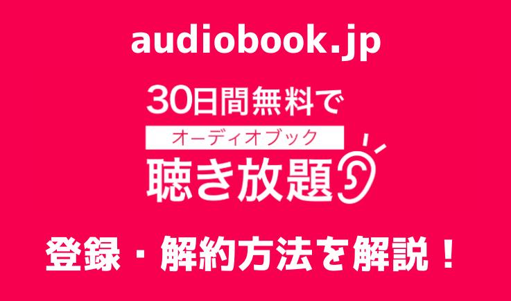 オーディオブックを無料で!audiobook.jpの登録・解約方法を解説する|使い方ガイド