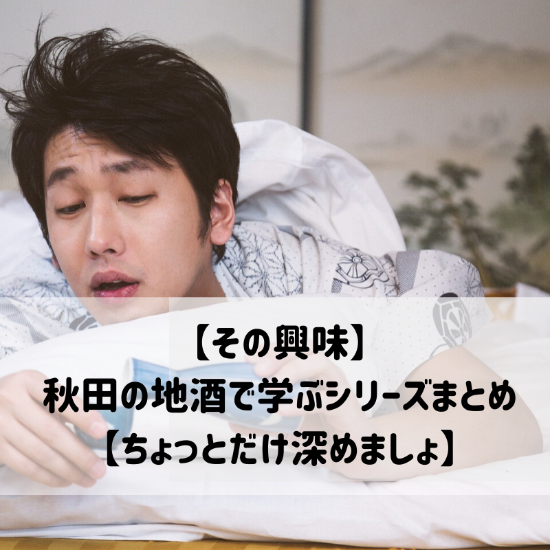 【その興味】秋田の地酒で学ぶシリーズまとめ【ちょっとだけ深めましょ】