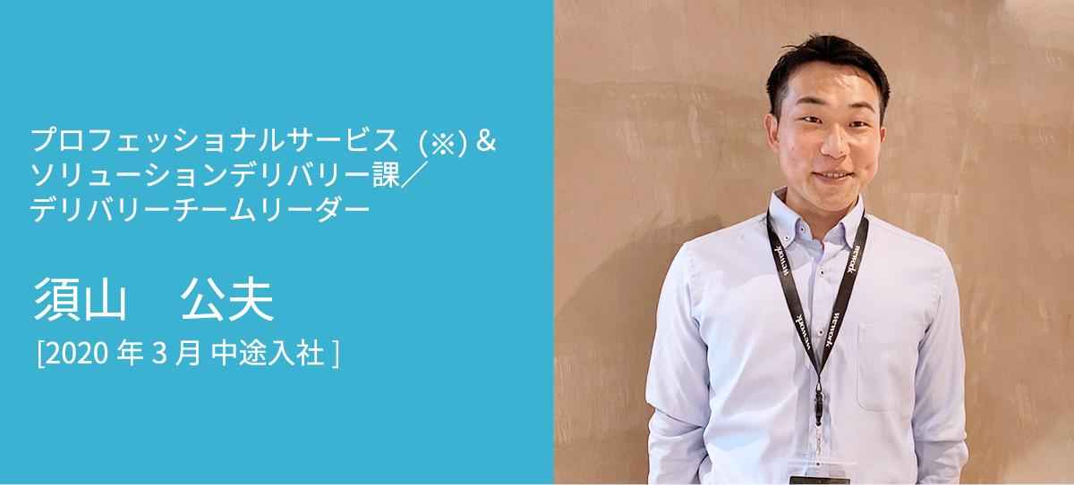 プロフェッショナルサービス(※)&ソリューションデリバリー課/デリバリーチームリーダー 須山 公夫