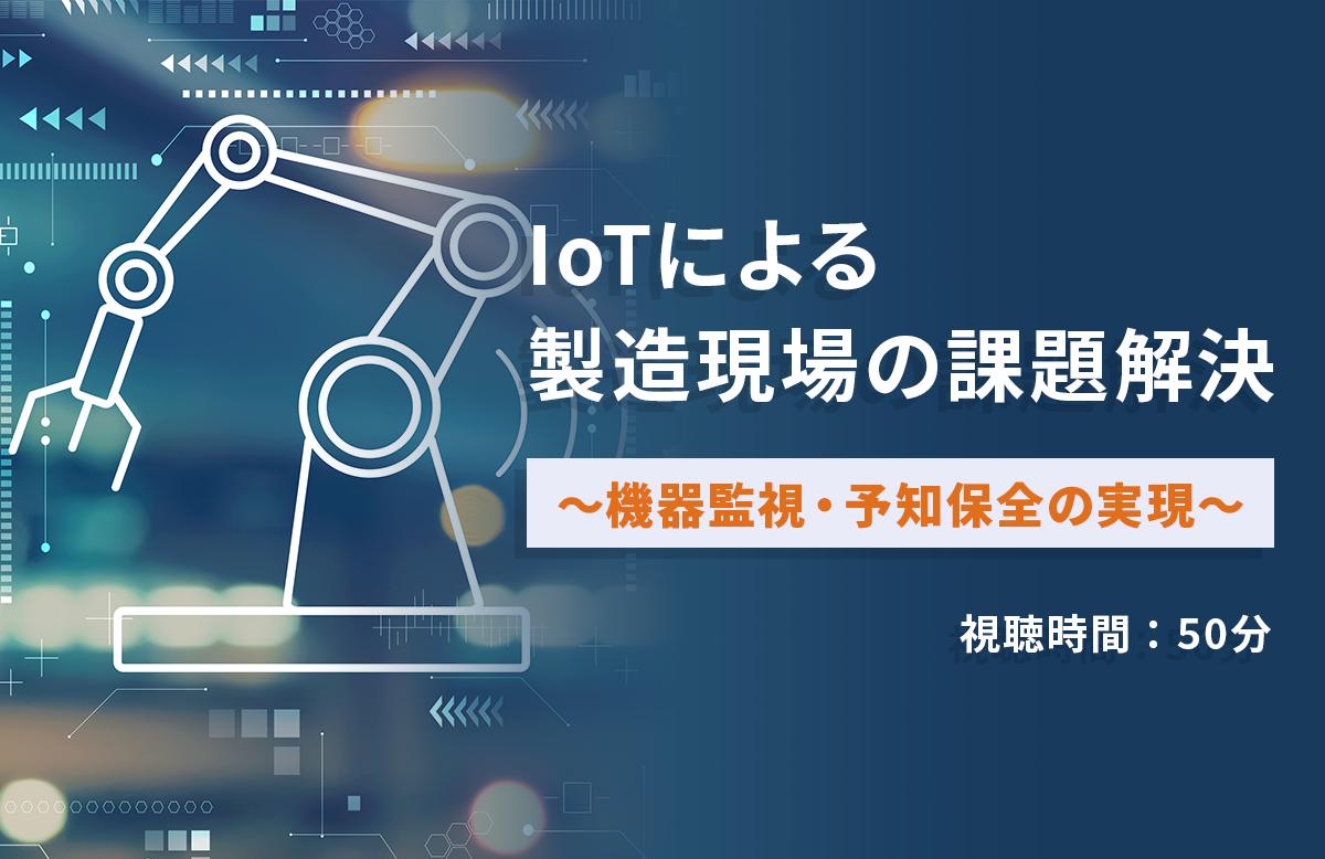 IoTによる製造現場の課題解決~機器監視・予知保全の実現~